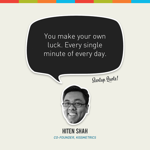 Hiten Shah quote - you make your own luck. Every single minute of every day.